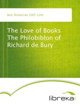 The Love of Books The Philobiblon of Richard de Bury