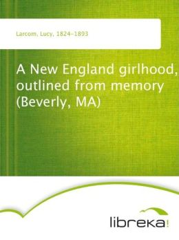 A New England girlhood, outlined from memory (Beverly, MA)