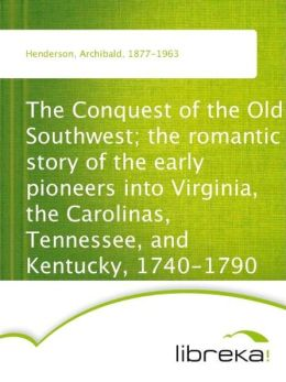 The Conquest of the Old Southwest; the romantic story of the early pioneers into Virginia, the Carolinas, Tennessee, and Kentucky, 1740-1790