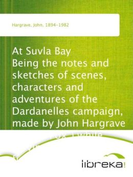 At Suvla Bay Being the notes and sketches of scenes, characters and adventures of the Dardanelles campaign, made by John Hargrave (