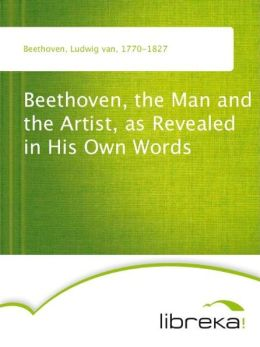 Beethoven, the Man and the Artist, as Revealed in His Own Words