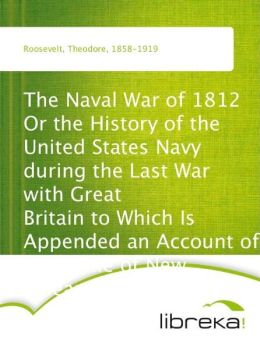 The Naval War of 1812 Or the History of the United States Navy during the Last War with Great Britain to Which Is Appended an Account of the Battle of New Orleans