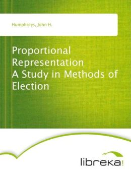 Proportional Representation A Study in Methods of Election