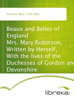 Beaux and Belles of England Mrs. Mary Robinson, Written by Herself, With the lives of the Duchesses of Gordon and Devonshire