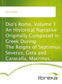 Dio's Rome, Volume 3 An Historical Narrative Originally Composed in Greek During The Reigns of Septimius Severus, Geta and Caracalla, Macrinus, Elagabalus and Alexander Severus