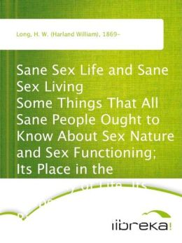 Sane Sex Life and Sane Sex Living Some Things That All Sane People Ought to Know About Sex Nature and Sex Functioning; Its Place in the Economy of Life, Its Proper Training and Righteous Exercise