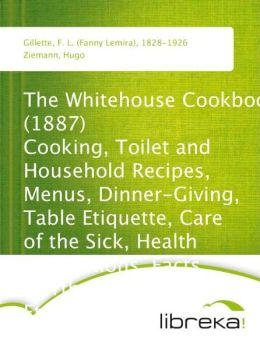The Whitehouse Cookbook (1887) Cooking, Toilet and Household Recipes, Menus, Dinner-Giving, Table Etiquette, Care of the Sick, Health Suggestions, Facts Worth Knowing, Etc., Etc. The Whole Comprising a Comprehensive Cyclopedia of Information for the Home