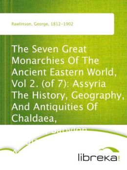 The Seven Great Monarchies Of The Ancient Eastern World, Vol 2. (of 7): Assyria The History, Geography, And Antiquities Of Chaldaea, Assyria, Babylon, Media, Persia, Parthia, And Sassanian or New Persian Empire; With Maps and Illustrations.
