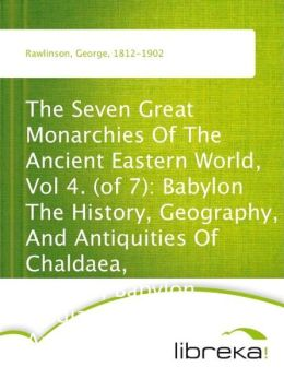The Seven Great Monarchies Of The Ancient Eastern World, Vol 4. (of 7): Babylon The History, Geography, And Antiquities Of Chaldaea, Assyria, Babylon, Media, Persia, Parthia, And Sassanian or New Persian Empire; With Maps and Illustrations.