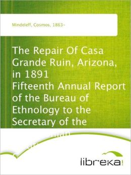 The Repair Of Casa Grande Ruin, Arizona, in 1891 Fifteenth Annual Report of the Bureau of Ethnology to the Secretary of the Smithsonian Institution, 1893-94, Government Printing Office, Washington, 1897, pages 315-348