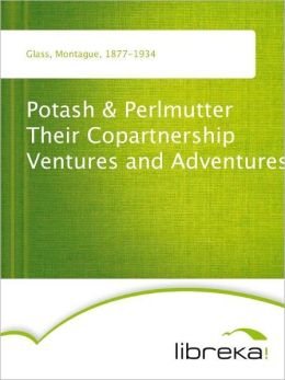Potash & Perlmutter Their Copartnership Ventures and Adventures