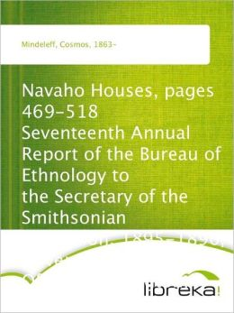 Navaho Houses, pages 469-518 Seventeenth Annual Report of the Bureau of Ethnology to the Secretary of the Smithsonian Institution, 1895-1896, Government Printing Office, Washington, 1898