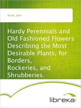 Hardy Perennials and Old Fashioned Flowers Describing the Most Desirable Plants, for Borders, Rockeries, and Shrubberies.
