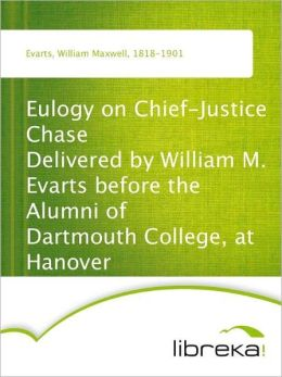 Eulogy on Chief-Justice Chase Delivered by William M. Evarts before the Alumni of Dartmouth College, at Hanover