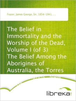 The Belief in Immortality and the Worship of the Dead, Volume I (of 3) The Belief Among the Aborigines of Australia, the Torres Straits Islands, New Guinea and Melanesia