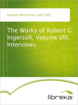 The Works of Robert G. Ingersoll, Volume VIII. Interviews