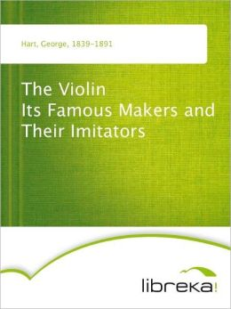 The Violin Its Famous Makers and Their Imitators
