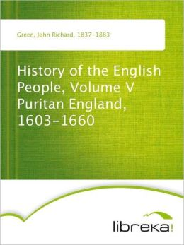 History of the English People, Volume V Puritan England, 1603-1660