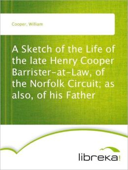 A Sketch of the Life of the late Henry Cooper Barrister-at-Law, of the Norfolk Circuit; as also, of his Father