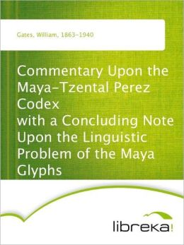 Commentary Upon the Maya-Tzental Perez Codex with a Concluding Note Upon the Linguistic Problem of the Maya Glyphs