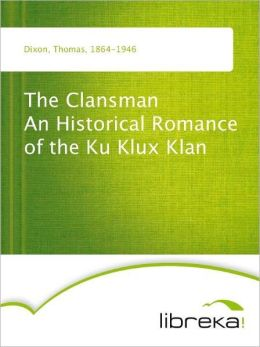 The Clansman An Historical Romance of the Ku Klux Klan