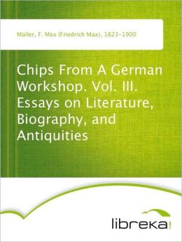 Chips From A German Workshop. Vol. III. Essays on Literature, Biography, and Antiquities