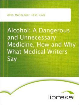 Alcohol: A Dangerous and Unnecessary Medicine, How and Why What Medical Writers Say