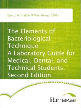 The Elements of Bacteriological Technique A Laboratory Guide for Medical, Dental, and Technical Students. Second Edition Rewritten and Enlarged.