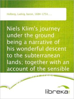 Niels Klim's journey under the ground being a narrative of his wonderful descent to the subterranean lands; together with an account of the sensible animals and trees inhabiting the planet Nazar and the firmament.