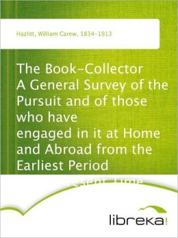 The Book-Collector A General Survey of the Pursuit and of those who have engaged in it at Home and Abroad from the Earliest Period to the Present Time