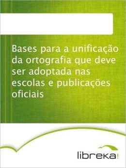 Bases para a unificação da ortografia que deve ser adoptada nas escolas e publicações oficiais