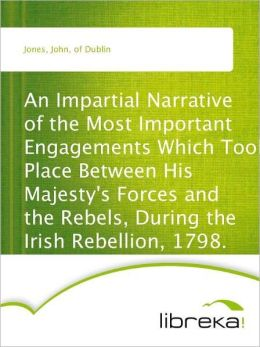 An Impartial Narrative of the Most Important Engagements Which Took Place Between His Majesty's Forces and the Rebels, During the Irish Rebellion, 1798.