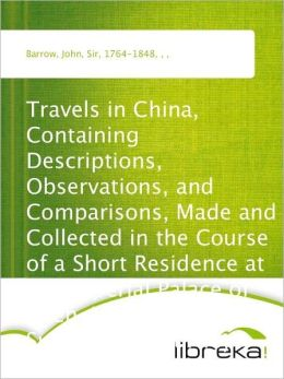 Travels in China, Containing Descriptions, Observations, and Comparisons, Made and Collected in the Course of a Short Residence at the Imperial Palace of Yuen-Min-Yuen, and on a Subsequent Journey through the Country from Pekin to Canton