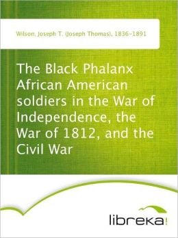 The Black Phalanx African American soldiers in the War of Independence, the War of 1812, and the Civil War