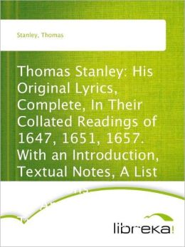 Thomas Stanley: His Original Lyrics, Complete, In Their Collated Readings of 1647, 1651, 1657. With an Introduction, Textual Notes, A List of Editions, An Appendis of Translation, and a Portrait.