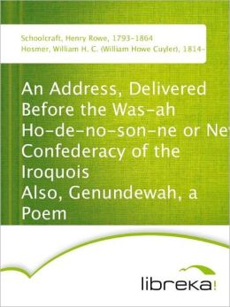 An Address, Delivered Before the Was-ah Ho-de-no-son-ne or New Confederacy of the Iroquois Also, Genundewah, a Poem