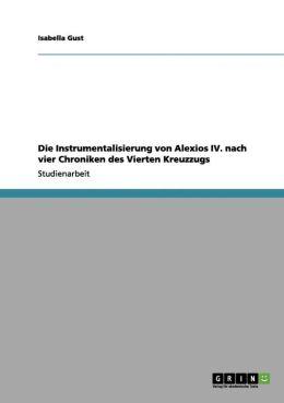 Die Instrumentalisierung Von Alexios IV. Nach Vier Chroniken Des Vierten Kreuzzugs