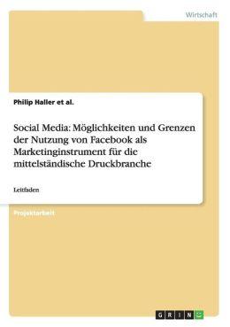 Social Media: Moglichkeiten Und Grenzen Der Nutzung Von Facebook ALS Marketinginstrument Fur Die Mittelstandische Druckbranche