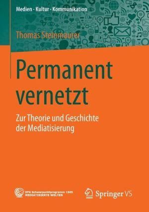Permanent vernetzt: Zur Theorie und Geschichte der Mediatisierung