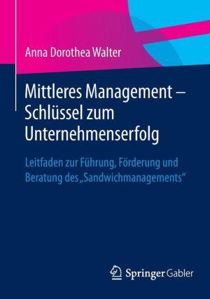 Mittleres Management - Schlüssel zum Unternehmenserfolg: Leitfaden zur Führung, Förderung und Beratung des ''Sandwichmanagements''