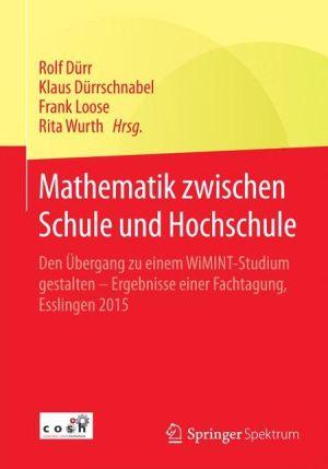 Mathematik zwischen Schule und Hochschule: Den Übergang zu einem WiMINT-Studium gestalten - Ergebnisse einer Fachtagung, Esslingen 2015