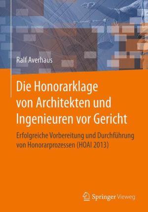 Die Honorarklage von Architekten und Ingenieuren vor Gericht: Erfolgreiche Vorbereitung und Durchführung von Honorarprozessen (HOAI 2013)