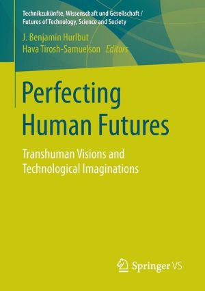 Perfecting Human Futures: Transhuman Visions and Technological Imaginations