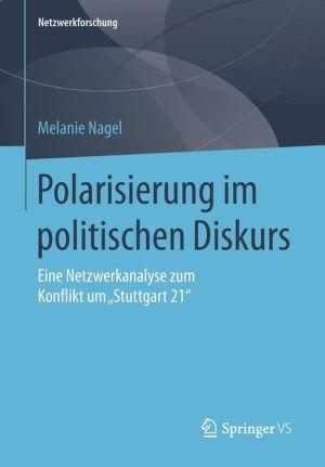Polarisierung im politischen Diskurs: Eine Netzwerkanalyse zum Konflikt um ''Stuttgart 21''