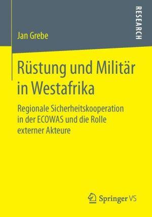 Rüstung und Militär in Westafrika: Regionale Sicherheitskooperation in der ECOWAS und die Rolle externer Akteure