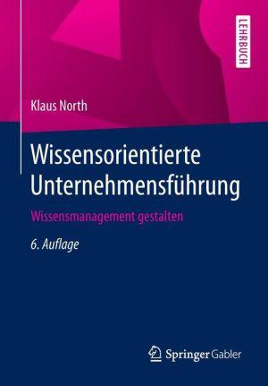 Wissensorientierte Unternehmensführung: Wissensmanagement gestalten
