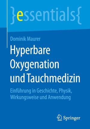 Hyperbare Oxygenation und Tauchmedizin: Einführung in Geschichte, Physik, Wirkungsweise und Anwendung