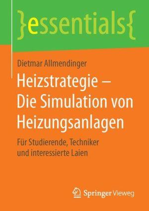 Heizstrategie - Die Simulation von Heizungsanlagen: Für Studierende, Techniker und interessierte Laien