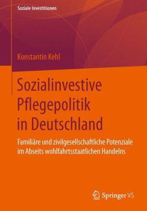 Sozialinvestive Pflegepolitik in Deutschland: Familiäre und zivilgesellschaftliche Potenziale im Abseits wohlfahrtsstaatlichen Handelns
