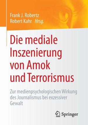 Die mediale Inszenierung von Amok und Terrorismus: Zur medienpsychologischen Wirkung des Journalismus bei exzessiver Gewalt